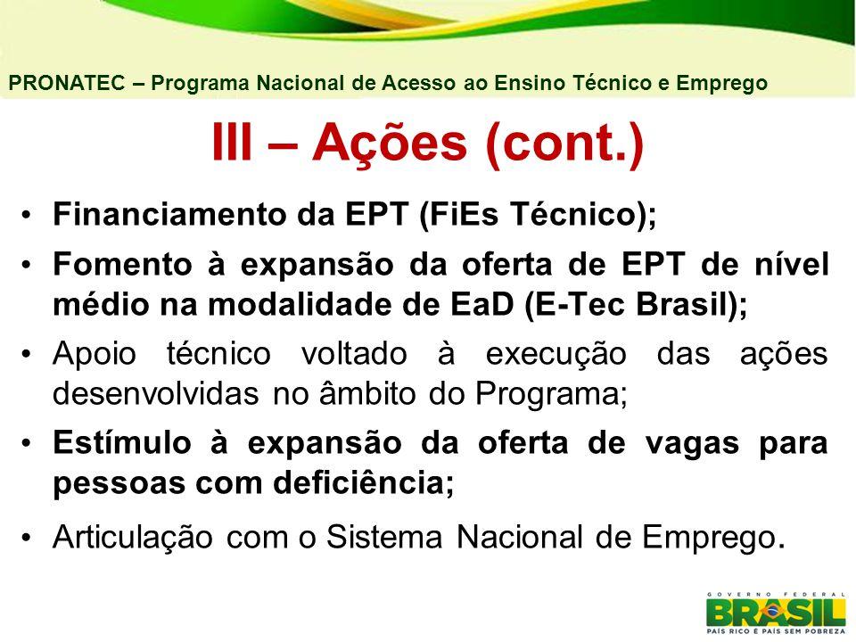 PRONATEC – Programa Nacional de Acesso ao Ensino Técnico e Emprego III – Ações (cont.) Financiamento da EPT (FiEs Técnico); Fomento à expansão da oferta de EPT de nível médio na modalidade de EaD (E-Tec Brasil); Apoio técnico voltado à execução das ações desenvolvidas no âmbito do Programa; Estímulo à expansão da oferta de vagas para pessoas com deficiência; Articulação com o Sistema Nacional de Emprego.