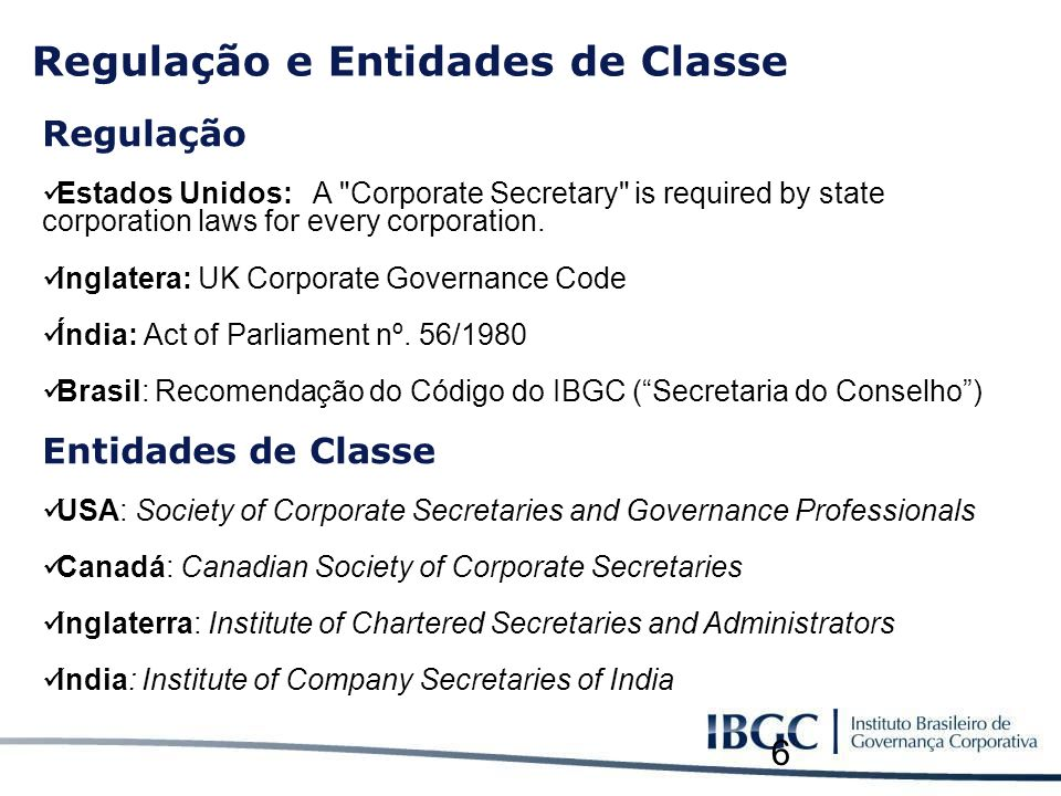 6 Regulação e Entidades de Classe Regulação Estados Unidos: A Corporate Secretary is required by state corporation laws for every corporation.