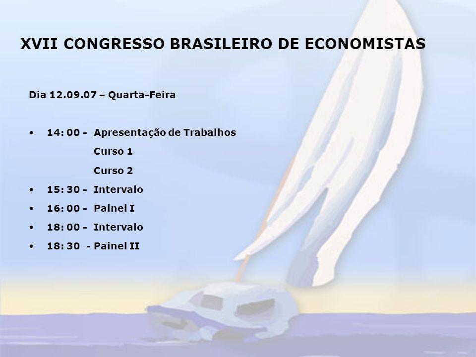 XVII CONGRESSO BRASILEIRO DE ECONOMISTAS Dia 13.09.07 – Quinta-feira 14: 00 h – Apresentação de Trabalhos Curso 3 Curso 4 15: 30 h - Intervalo 16: 00 h - Painel III 18: 00 h - Intervalo 18: 30 h - Painel IV