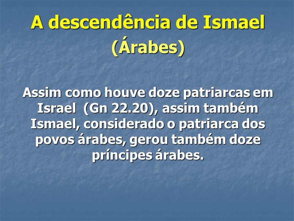 A descendência de Ismael (Árabes) Assim como houve doze patriarcas em Israel (Gn 22.20), assim também Ismael, considerado o patriarca dos povos árabes