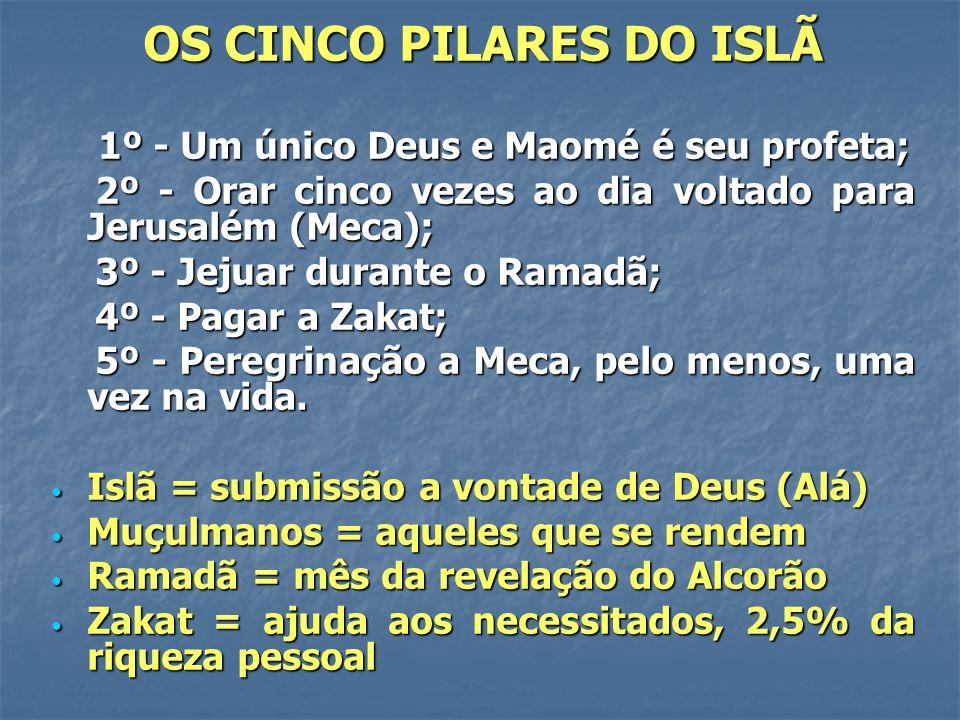 OS CINCO PILARES DO ISLÃ 1º - Um único Deus e Maomé é seu profeta; 1º - Um único Deus e Maomé é seu profeta; 2º - Orar cinco vezes ao dia voltado para