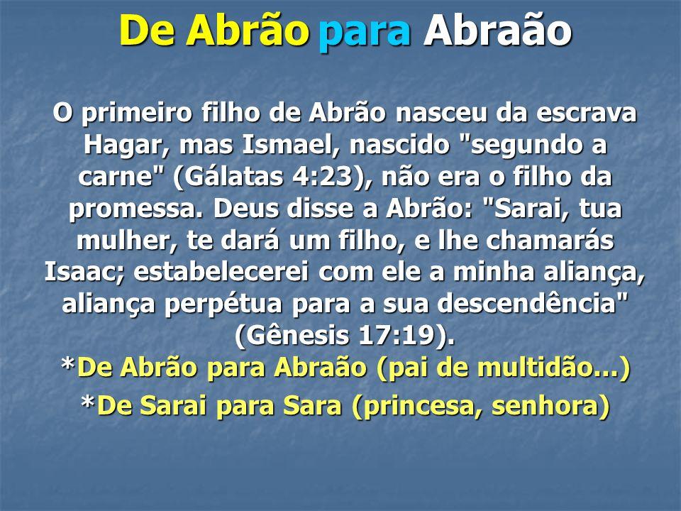 De Abrão para Abraão O primeiro filho de Abrão nasceu da escrava Hagar, mas Ismael, nascido