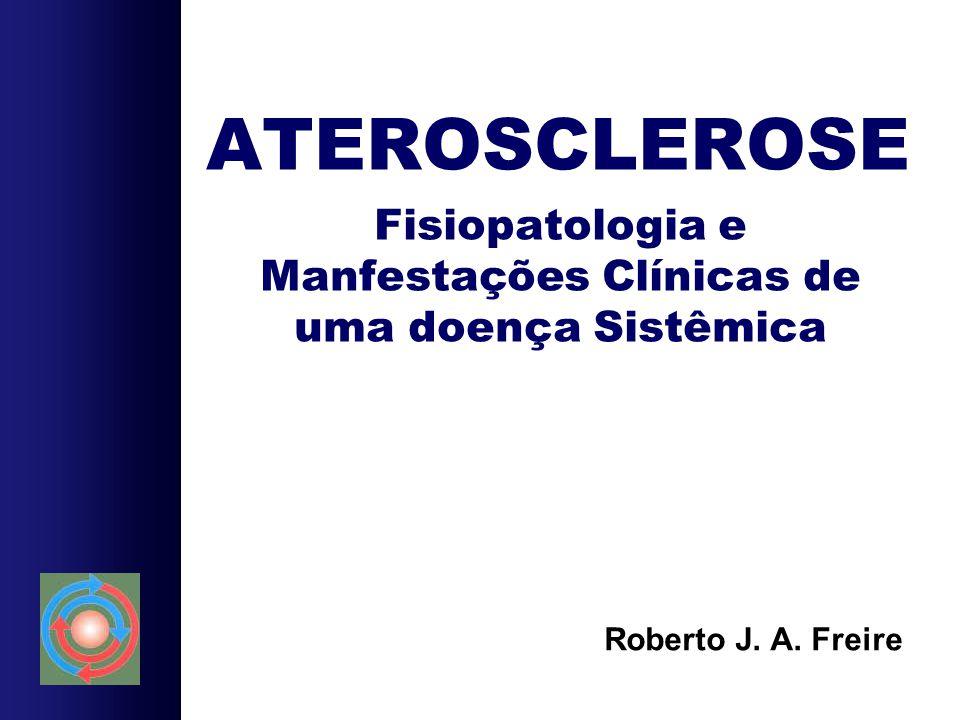 ATEROSCLEROSE Fisiopatologia e Manfestações Clínicas de uma doença Sistêmica Roberto J. A. Freire