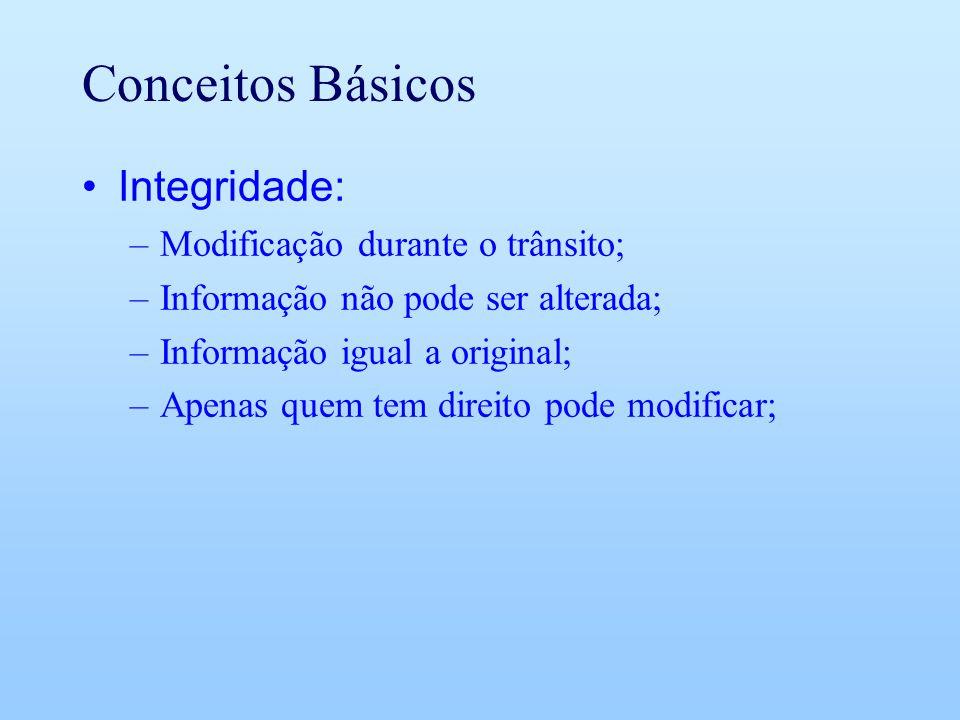 Conceitos Básicos Integridade: –Modificação durante o trânsito; –Informação não pode ser alterada; –Informação igual a original; –Apenas quem tem dire