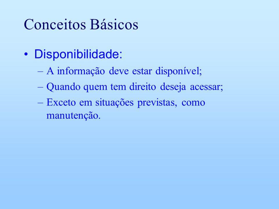 Conceitos Básicos Disponibilidade: –A informação deve estar disponível; –Quando quem tem direito deseja acessar; –Exceto em situações previstas, como