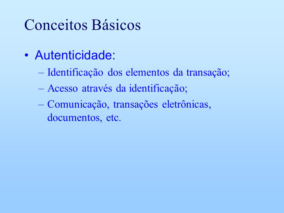 Conceitos Básicos Autenticidade: –Identificação dos elementos da transação; –Acesso através da identificação; –Comunicação, transações eletrônicas, do