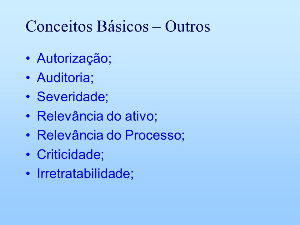 Conceitos Básicos – Outros Autorização; Auditoria; Severidade; Relevância do ativo; Relevância do Processo; Criticidade; Irretratabilidade;