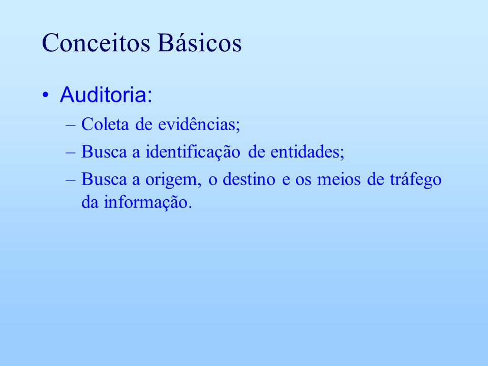 Conceitos Básicos Auditoria: –Coleta de evidências; –Busca a identificação de entidades; –Busca a origem, o destino e os meios de tráfego da informaçã