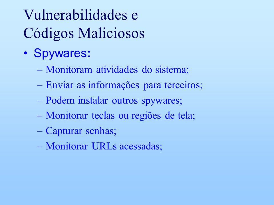 Vulnerabilidades e Códigos Maliciosos Spywares: –Monitoram atividades do sistema; –Enviar as informações para terceiros; –Podem instalar outros spywar
