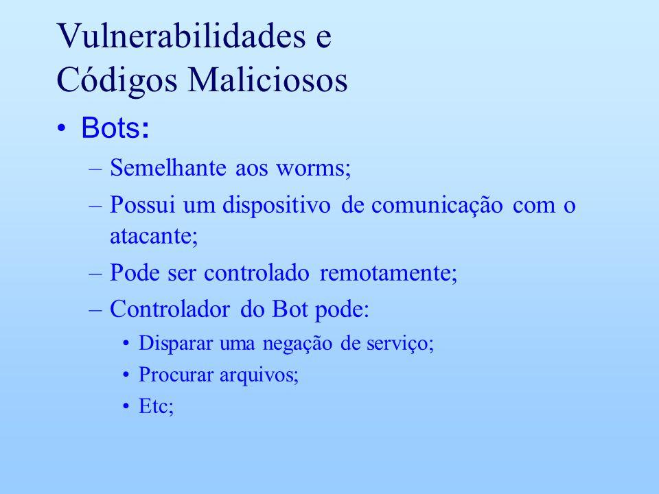 Vulnerabilidades e Códigos Maliciosos Bots: –Semelhante aos worms; –Possui um dispositivo de comunicação com o atacante; –Pode ser controlado remotame