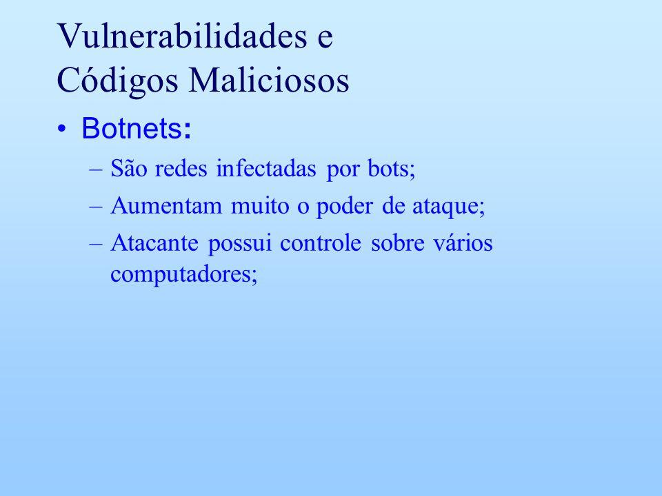 Vulnerabilidades e Códigos Maliciosos Botnets: –São redes infectadas por bots; –Aumentam muito o poder de ataque; –Atacante possui controle sobre vári