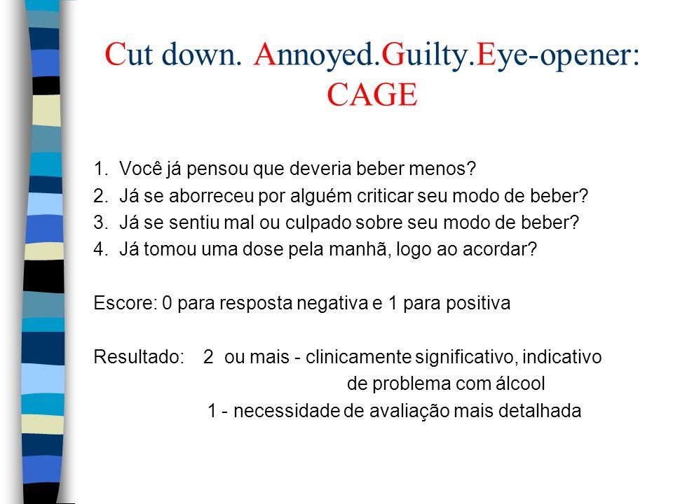 Cut down. Annoyed.Guilty.Eye-opener: CAGE 1. Você já pensou que deveria beber menos? 2. Já se aborreceu por alguém criticar seu modo de beber? 3. Já s