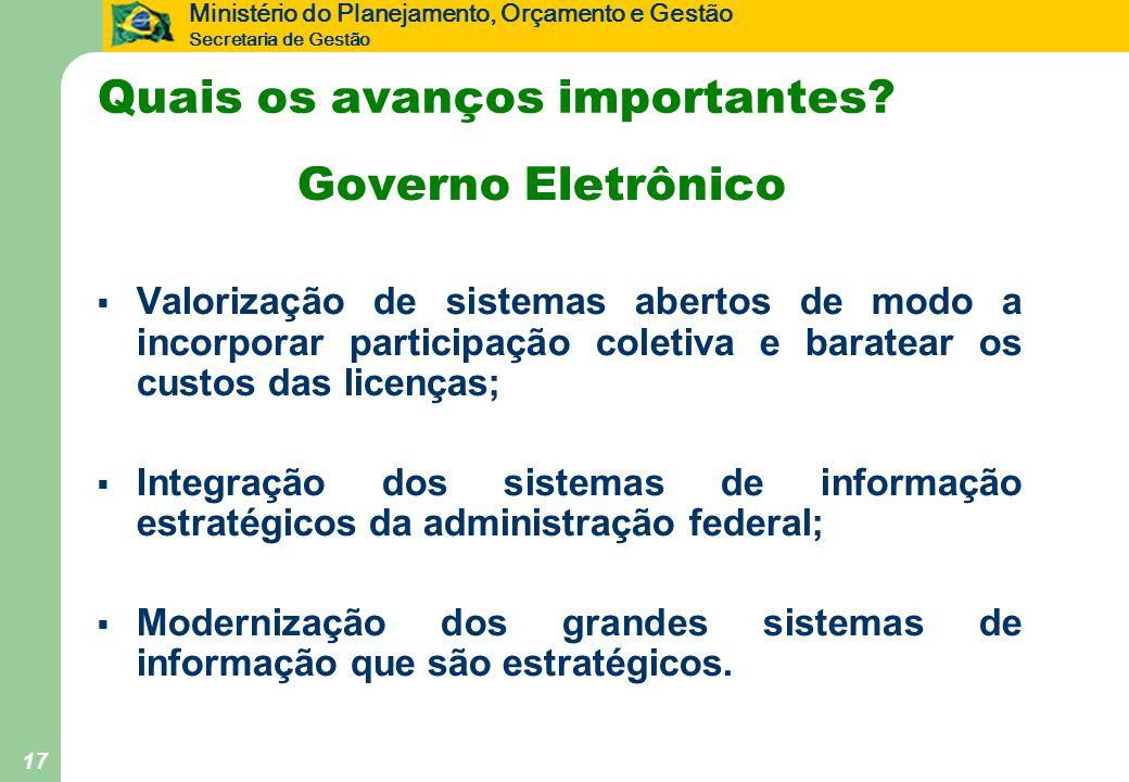 Ministério do Planejamento, Orçamento e Gestão Secretaria de Gestão 17 Quais os avanços importantes? Governo Eletrônico  Valorização de sistemas aber