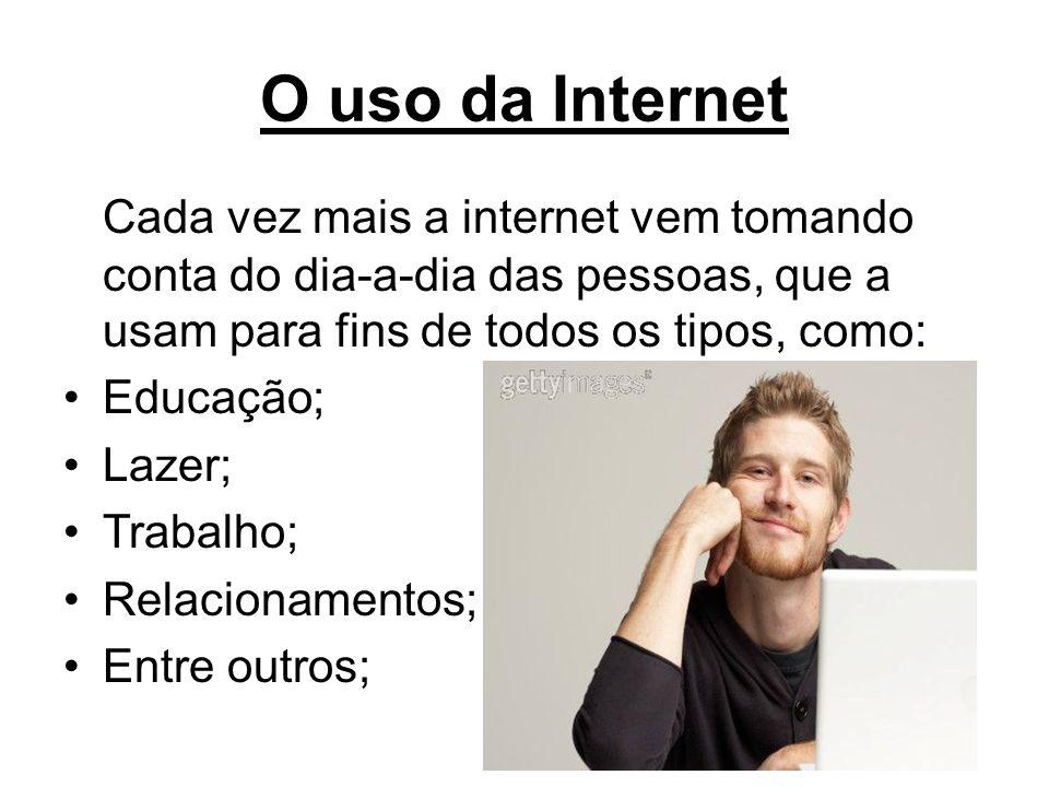 O uso da Internet Cada vez mais a internet vem tomando conta do dia-a-dia das pessoas, que a usam para fins de todos os tipos, como: Educação; Lazer;