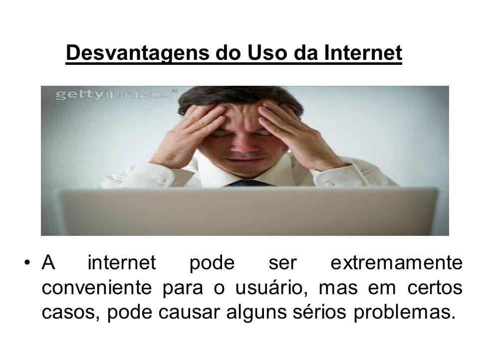 Desvantagens do Uso da Internet A internet pode ser extremamente conveniente para o usuário, mas em certos casos, pode causar alguns sérios problemas.