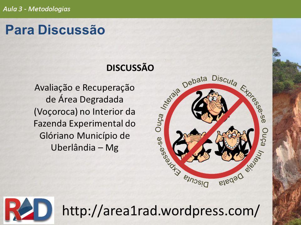 DISCUSSÃO http://area1rad.wordpress.com/ Aula 3 - Metodologias Para Discussão Avaliação e Recuperação de Área Degradada (Voçoroca) no Interior da Faze