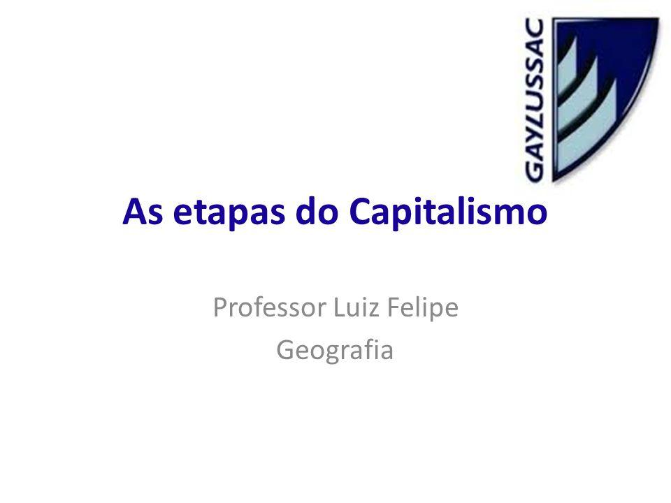 As etapas do Capitalismo Professor Luiz Felipe Geografia