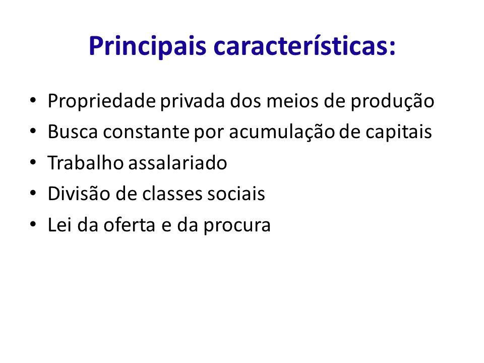 Principais características: Propriedade privada dos meios de produção Busca constante por acumulação de capitais Trabalho assalariado Divisão de classes sociais Lei da oferta e da procura