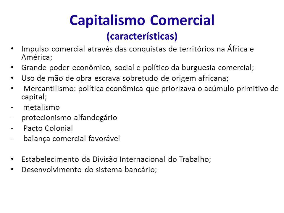 Capitalismo Comercial (características) Impulso comercial através das conquistas de territórios na África e América; Grande poder econômico, social e