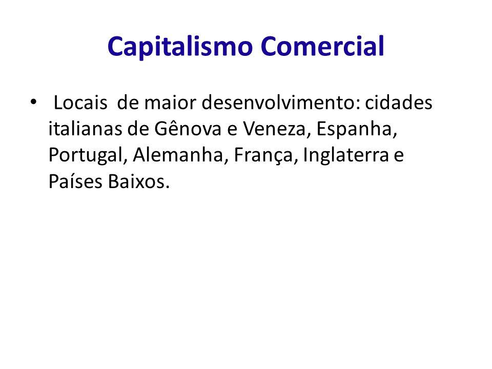 Capitalismo Comercial Locais de maior desenvolvimento: cidades italianas de Gênova e Veneza, Espanha, Portugal, Alemanha, França, Inglaterra e Países