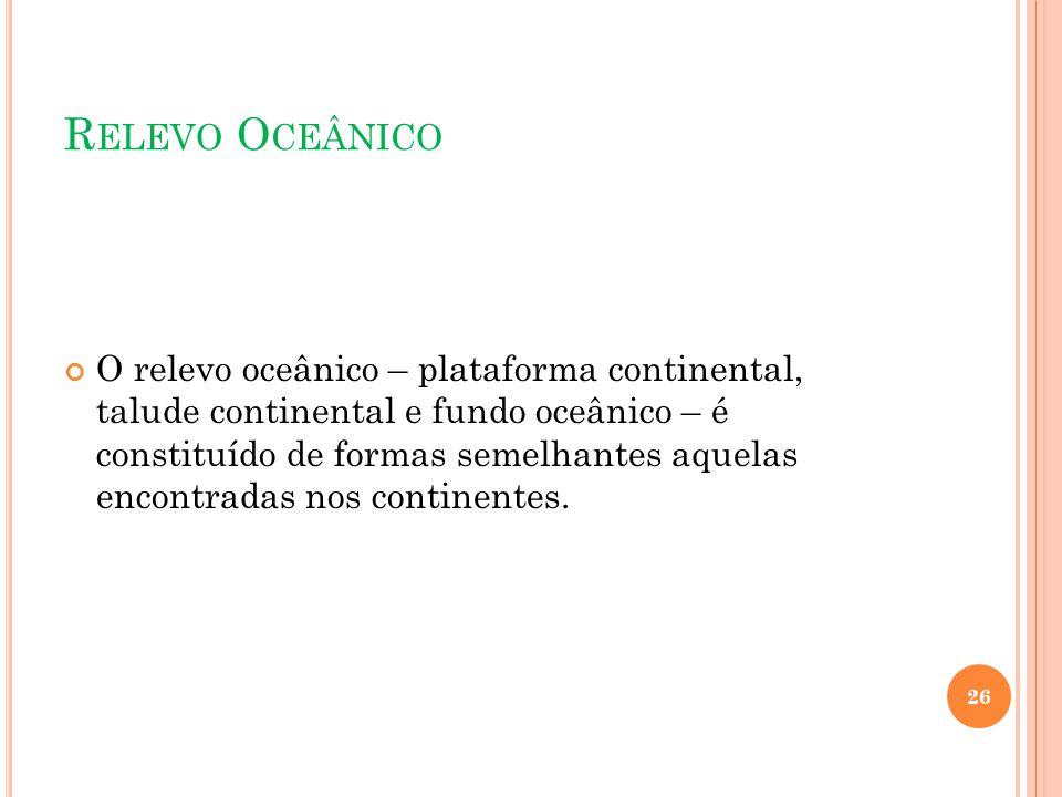 R ELEVO O CEÂNICO O relevo oceânico – plataforma continental, talude continental e fundo oceânico – é constituído de formas semelhantes aquelas encont