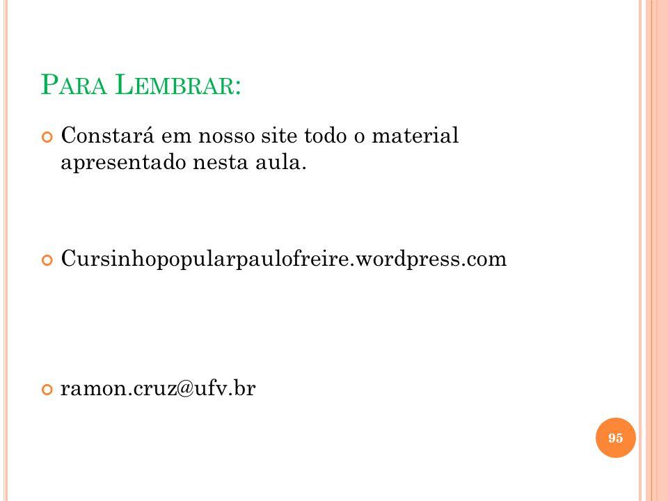 P ARA L EMBRAR : Constará em nosso site todo o material apresentado nesta aula. Cursinhopopularpaulofreire.wordpress.com ramon.cruz@ufv.br 95