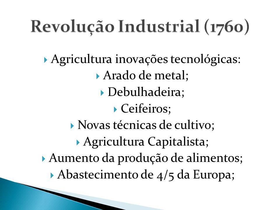  Agricultura inovações tecnológicas:  Arado de metal;  Debulhadeira;  Ceifeiros;  Novas técnicas de cultivo;  Agricultura Capitalista;  Aumento da produção de alimentos;  Abastecimento de 4/5 da Europa;