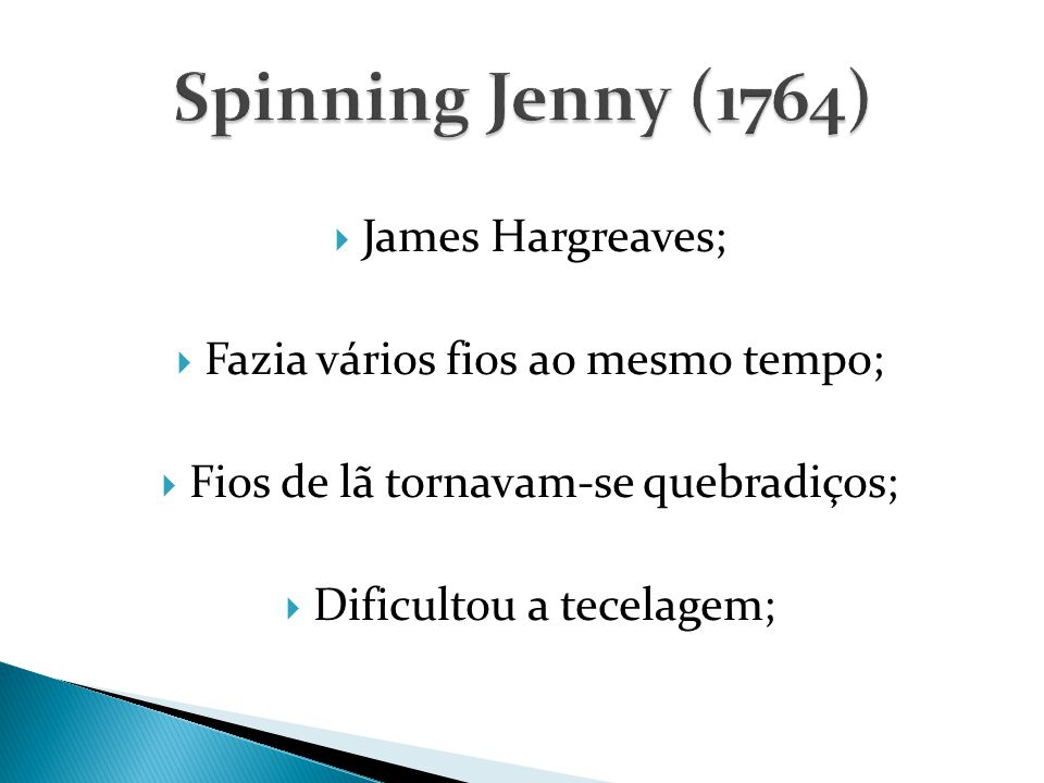  James Hargreaves;  Fazia vários fios ao mesmo tempo;  Fios de lã tornavam-se quebradiços;  Dificultou a tecelagem;