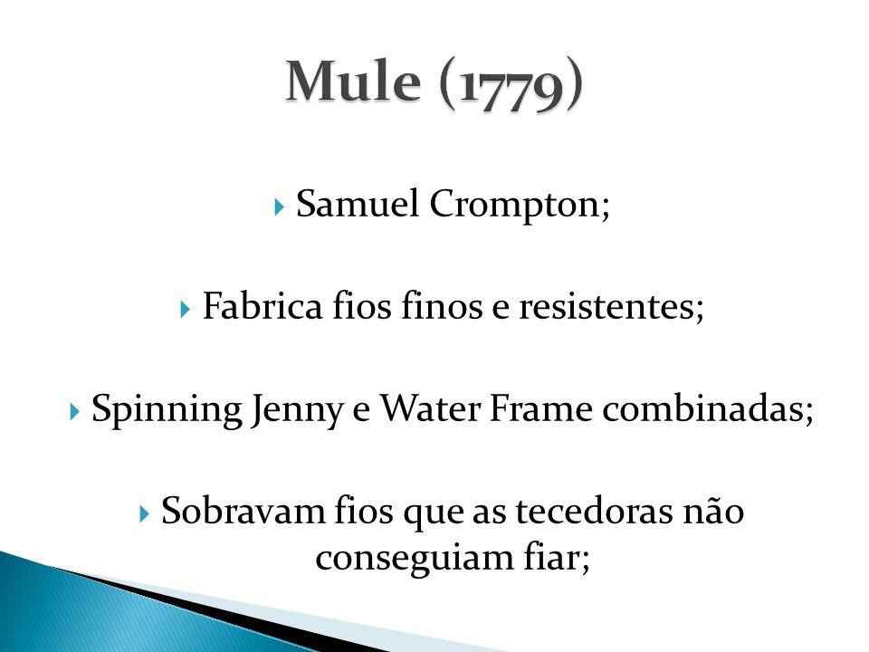  Samuel Crompton;  Fabrica fios finos e resistentes;  Spinning Jenny e Water Frame combinadas;  Sobravam fios que as tecedoras não conseguiam fiar;