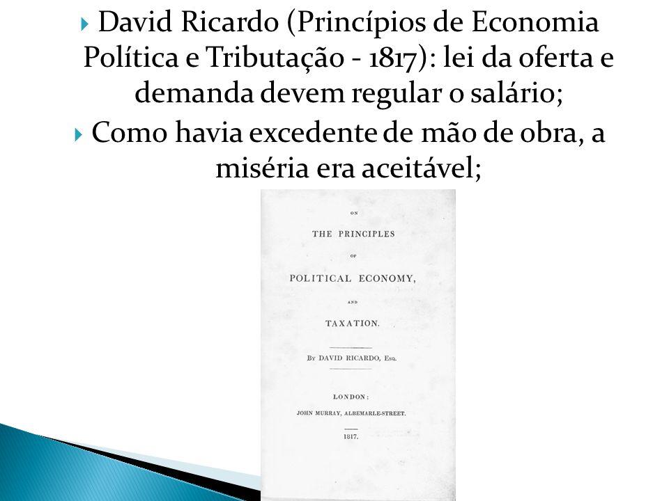  David Ricardo (Princípios de Economia Política e Tributação - 1817): lei da oferta e demanda devem regular o salário;  Como havia excedente de mão de obra, a miséria era aceitável;