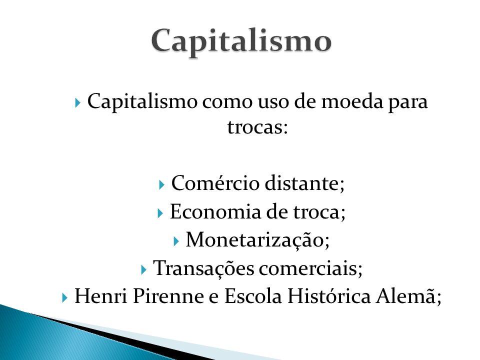  Capitalismo como uso de moeda para trocas:  Comércio distante;  Economia de troca;  Monetarização;  Transações comerciais;  Henri Pirenne e Escola Histórica Alemã;