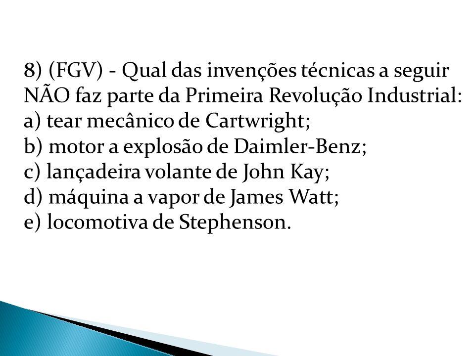 8) (FGV) - Qual das invenções técnicas a seguir NÃO faz parte da Primeira Revolução Industrial: a) tear mecânico de Cartwright; b) motor a explosão de Daimler-Benz; c) lançadeira volante de John Kay; d) máquina a vapor de James Watt; e) locomotiva de Stephenson.