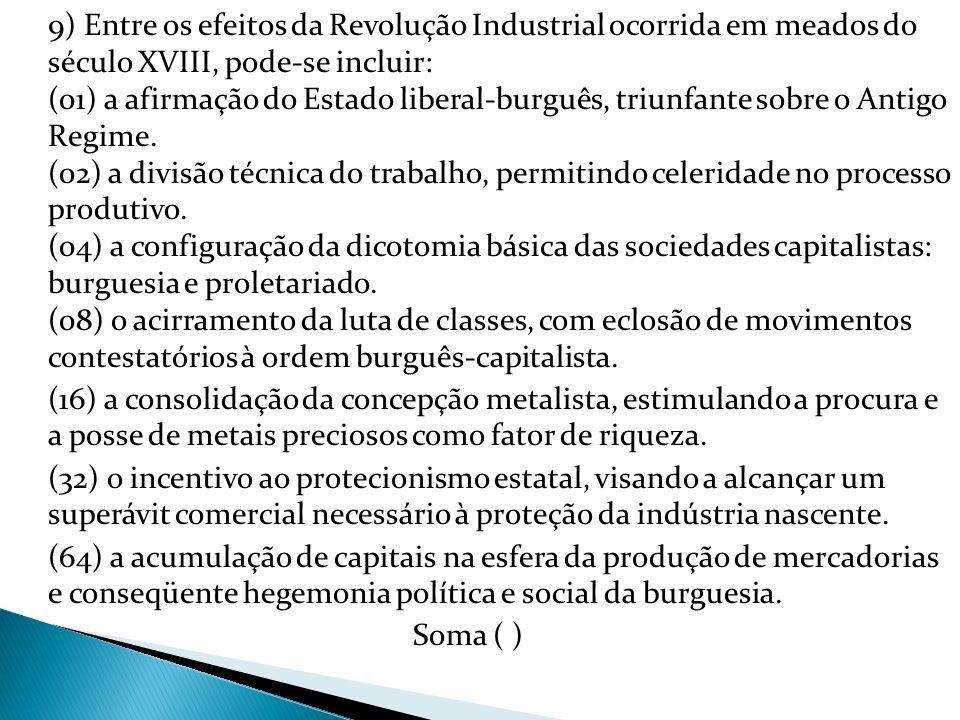 9) Entre os efeitos da Revolução Industrial ocorrida em meados do século XVIII, pode-se incluir: (01) a afirmação do Estado liberal-burguês, triunfante sobre o Antigo Regime.