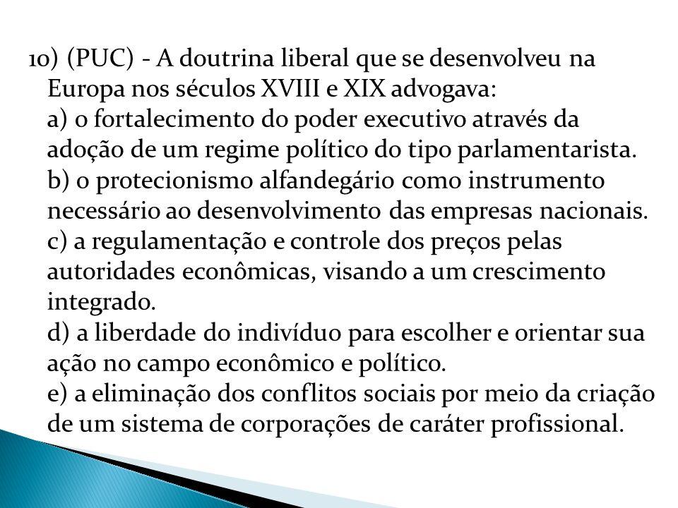 10) (PUC) - A doutrina liberal que se desenvolveu na Europa nos séculos XVIII e XIX advogava: a) o fortalecimento do poder executivo através da adoção de um regime político do tipo parlamentarista.
