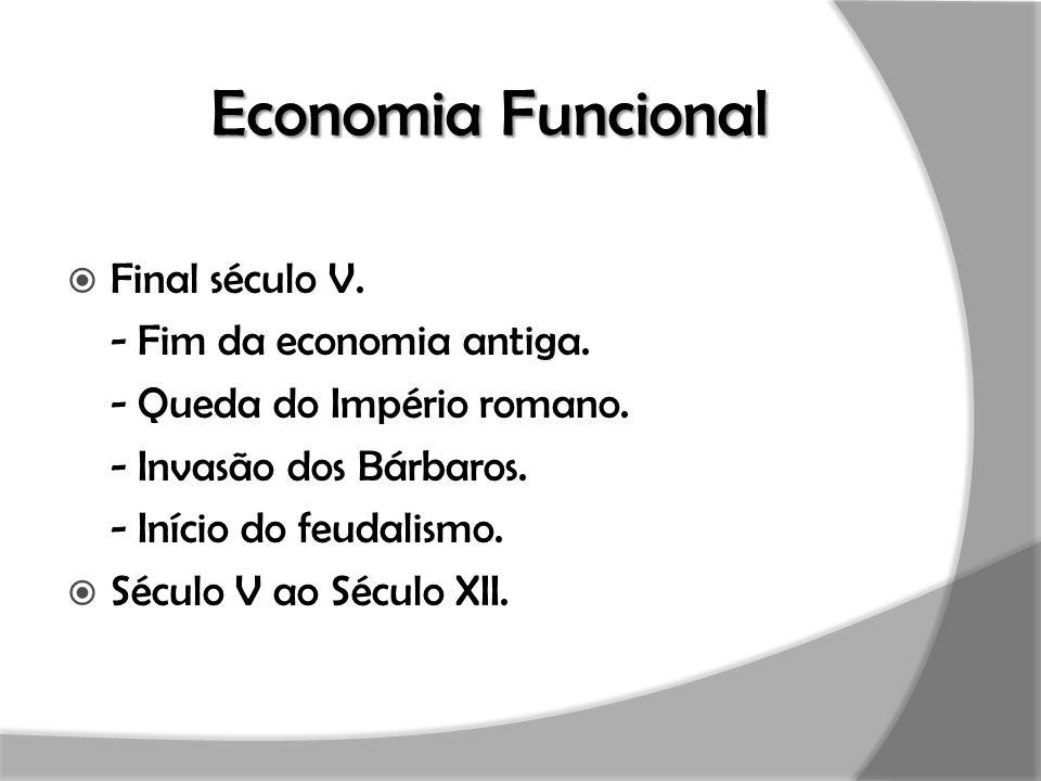 Economia Funcional  Final século V. - Fim da economia antiga. - Queda do Império romano. - Invasão dos Bárbaros. - Início do feudalismo.  Século V a