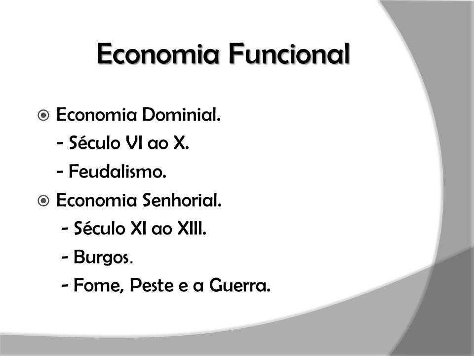 Economia Funcional  Economia Dominial. - Século VI ao X. - Feudalismo.  Economia Senhorial. - Século XI ao XIII. - Burgos. - Fome, Peste e a Guerra.