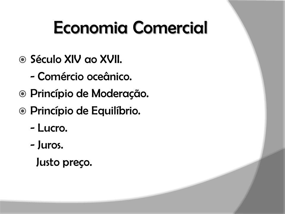 Economia Comercial  Século XIV ao XVII. - Comércio oceânico.  Princípio de Moderação.  Princípio de Equilíbrio. - Lucro. - Juros. Justo preço.