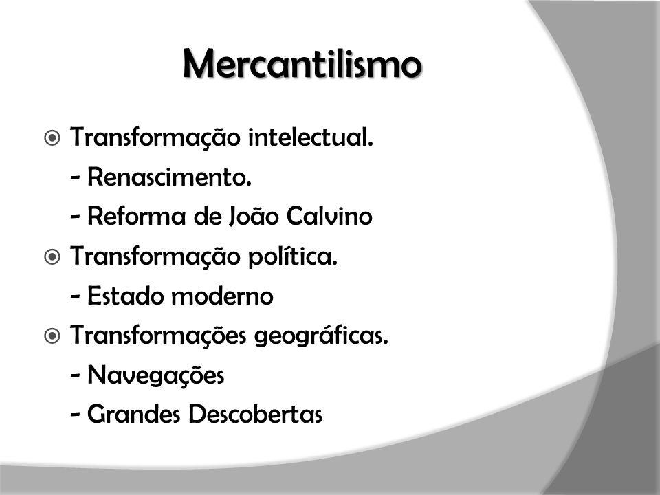 Mercantilismo  Transformação intelectual. - Renascimento. - Reforma de João Calvino  Transformação política. - Estado moderno  Transformações geogr