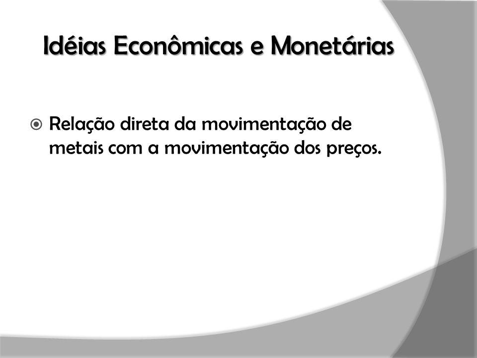 Idéias Econômicas e Monetárias  Relação direta da movimentação de metais com a movimentação dos preços.