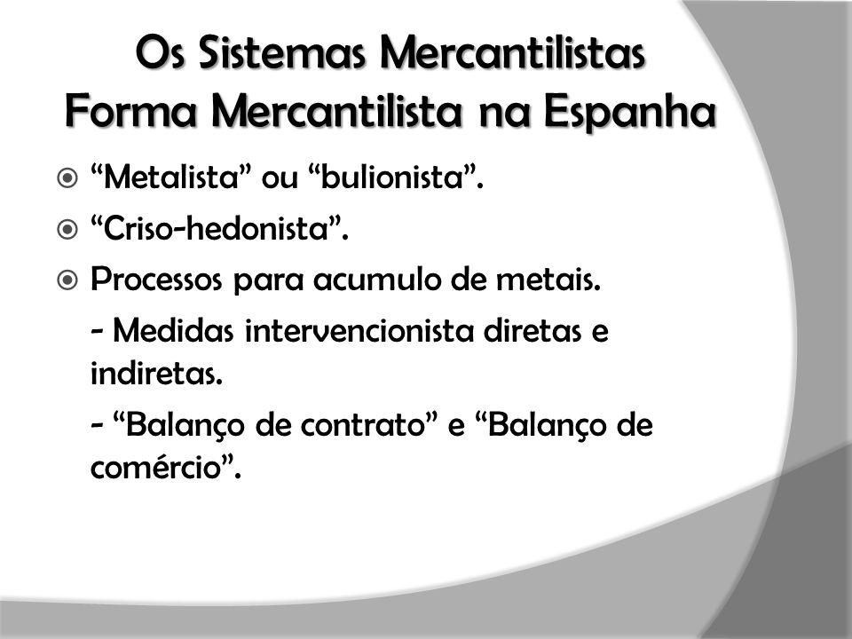 "Os Sistemas Mercantilistas Forma Mercantilista na Espanha  ""Metalista"" ou ""bulionista"".  ""Criso-hedonista"".  Processos para acumulo de metais. - Me"