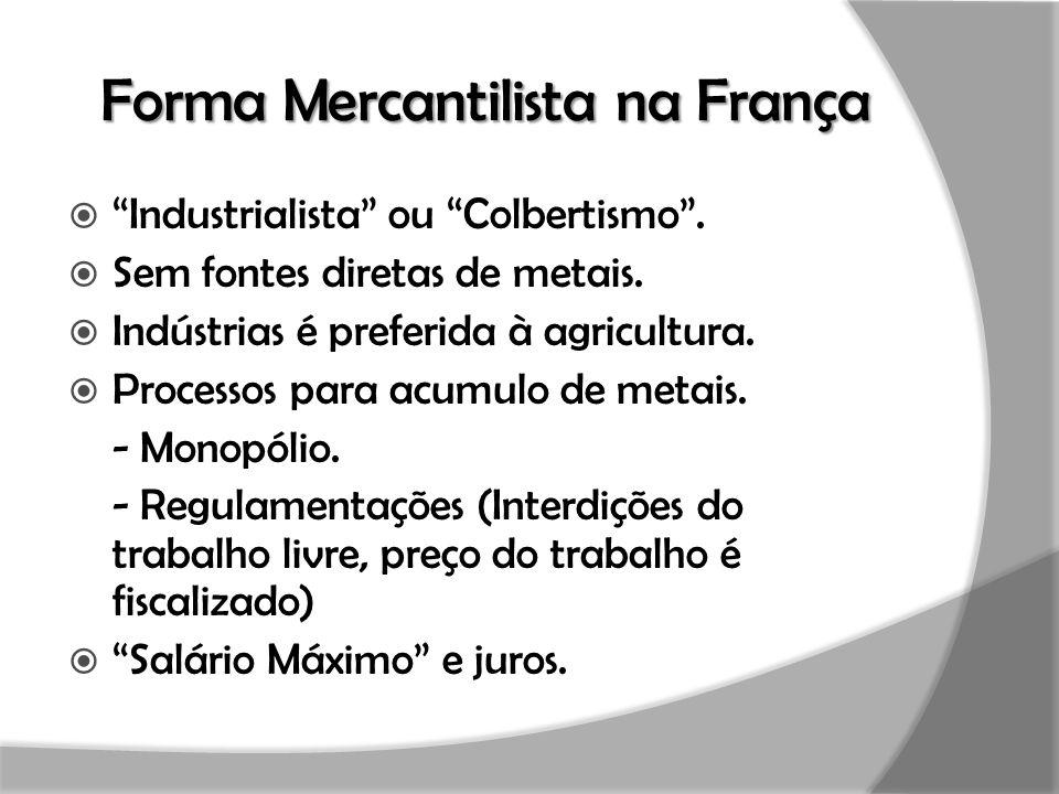 """Forma Mercantilista na França  """"Industrialista"""" ou """"Colbertismo"""".  Sem fontes diretas de metais.  Indústrias é preferida à agricultura.  Processos"""