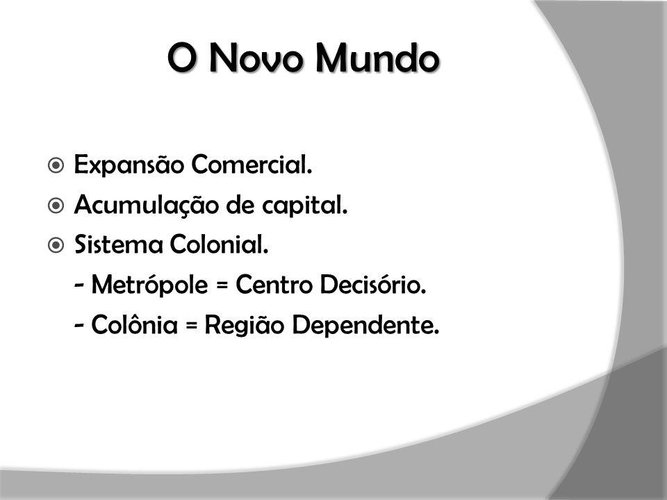 O Novo Mundo  Expansão Comercial.  Acumulação de capital.  Sistema Colonial. - Metrópole = Centro Decisório. - Colônia = Região Dependente.