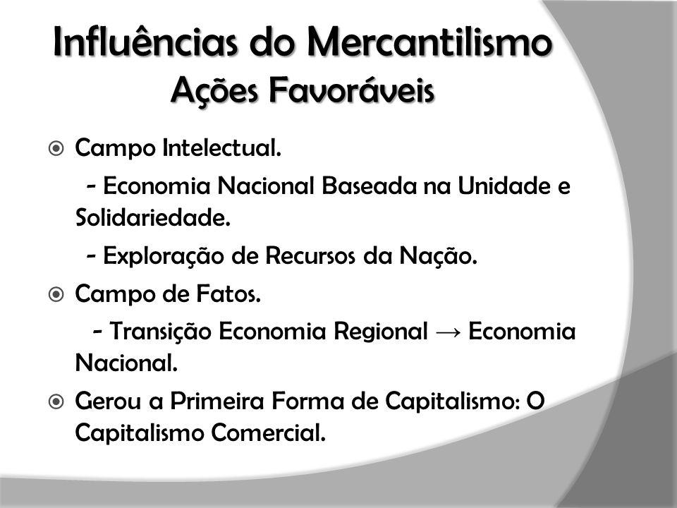 Influências do Mercantilismo Ações Favoráveis  Campo Intelectual. - Economia Nacional Baseada na Unidade e Solidariedade. - Exploração de Recursos da