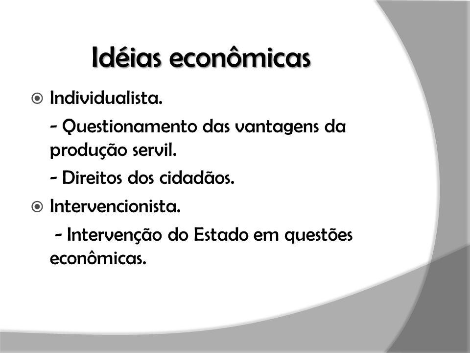 Idéias econômicas  Individualista. - Questionamento das vantagens da produção servil. - Direitos dos cidadãos.  Intervencionista. - Intervenção do E