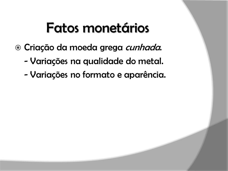 Fatos monetários  Criação da moeda grega cunhada. - Variações na qualidade do metal. - Variações no formato e aparência.