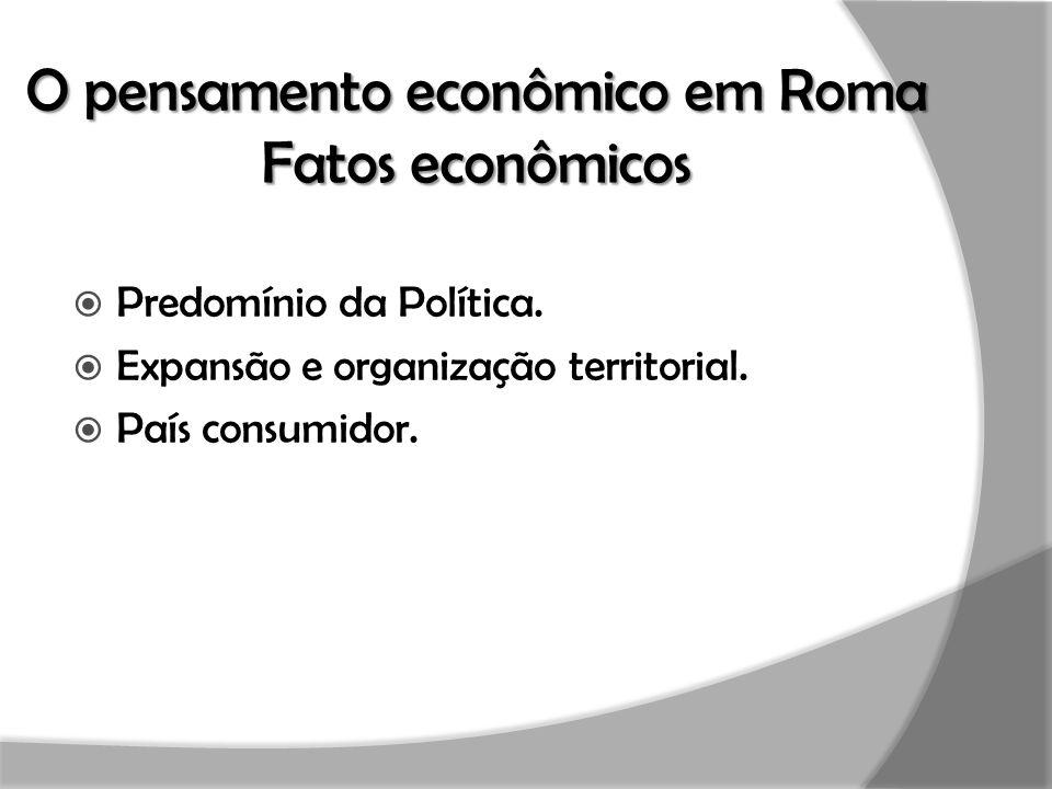 O pensamento econômico em Roma Fatos econômicos  Predomínio da Política.  Expansão e organização territorial.  País consumidor.