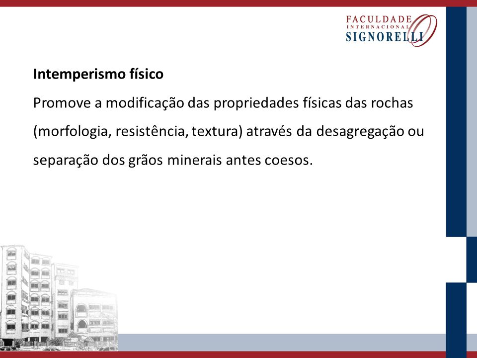 Intemperismo físico Promove a modificação das propriedades físicas das rochas (morfologia, resistência, textura) através da desagregação ou separação