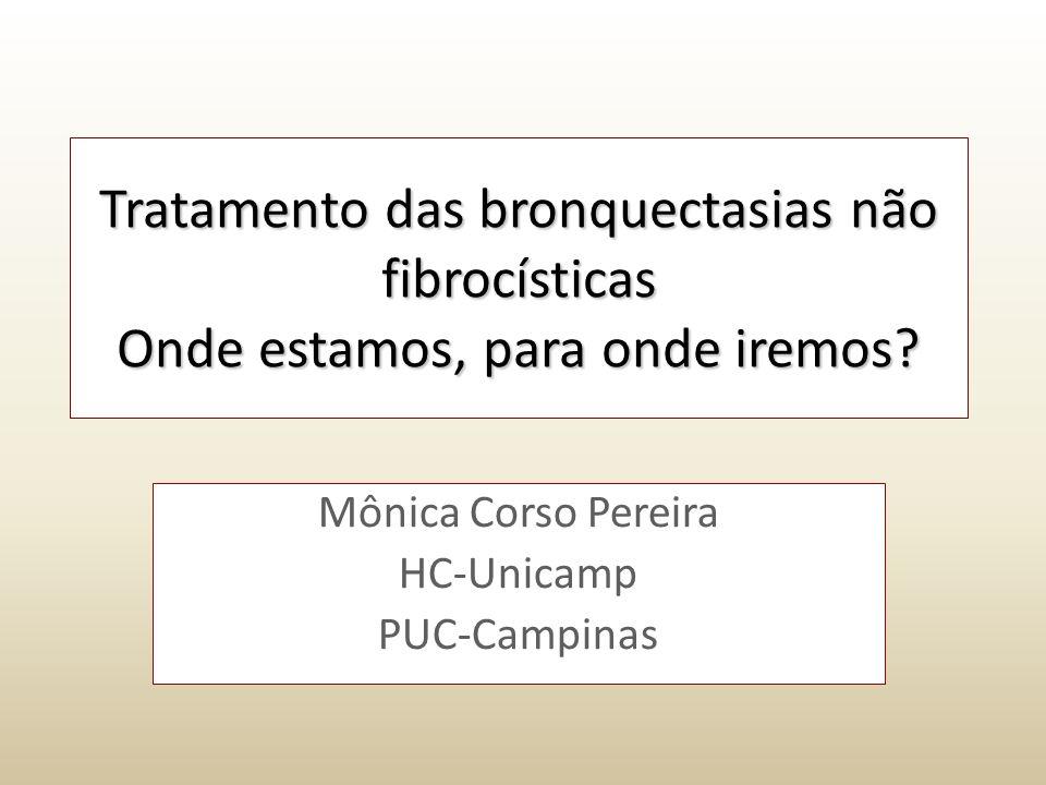 Tratamento das bronquectasias não fibrocísticas Onde estamos, para onde iremos? Mônica Corso Pereira HC-Unicamp PUC-Campinas