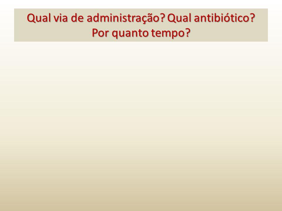 Qual via de administração? Qual antibiótico? Por quanto tempo?