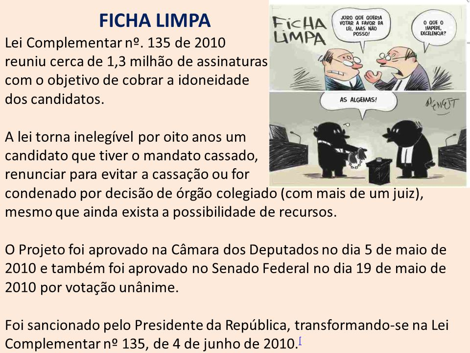 FICHA LIMPA Lei Complementar nº. 135 de 2010 reuniu cerca de 1,3 milhão de assinaturas com o objetivo de cobrar a idoneidade dos candidatos. A lei tor